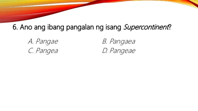 6. Ano ang ibang pangalan ng isang Supercontinent? A. Pangae B. Pangaea C. Pangea D. Pangeae