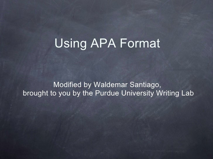 Using APA Format Modified by Waldemar Santiago,  brought to you by the Purdue University Writing Lab