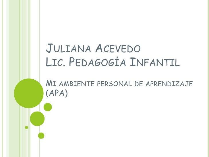 JULIANA ACEVEDOLIC. PEDAGOGÍA INFANTILMI AMBIENTE PERSONAL DE APRENDIZAJE(APA)