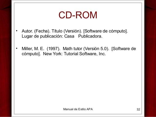 CD-ROM •  Autor. (Fecha). Título (Versión). [Software de cómputo]. Lugar de publicación: Casa Publicadora.  •  Miller, M. ...