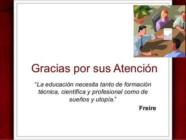 """Gracias por sus Atención """"La educación necesita tanto de formación técnica, científica y profesional como de sueños y utop..."""