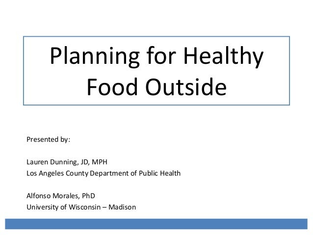Planning for Healthy Food Outside Presented by: Lauren Dunning, JD, MPH Los Angeles County Department of Public Health Alf...