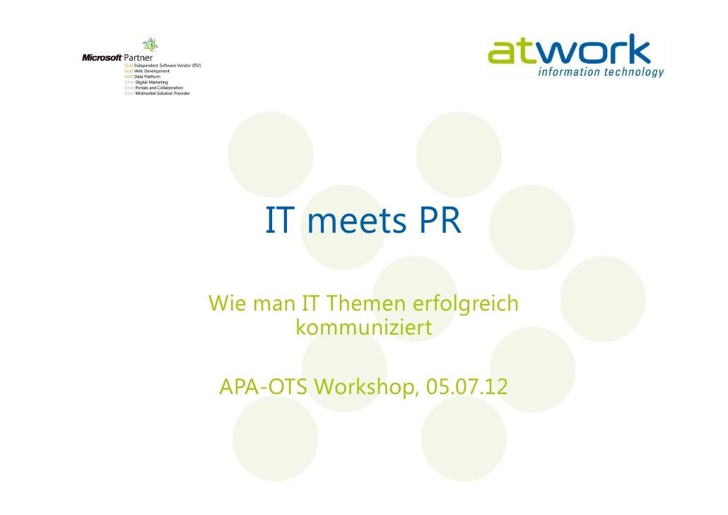 IT meets PRWie man IT Themen erfolgreich       kommuniziert APA-OTS Workshop, 05.07.12
