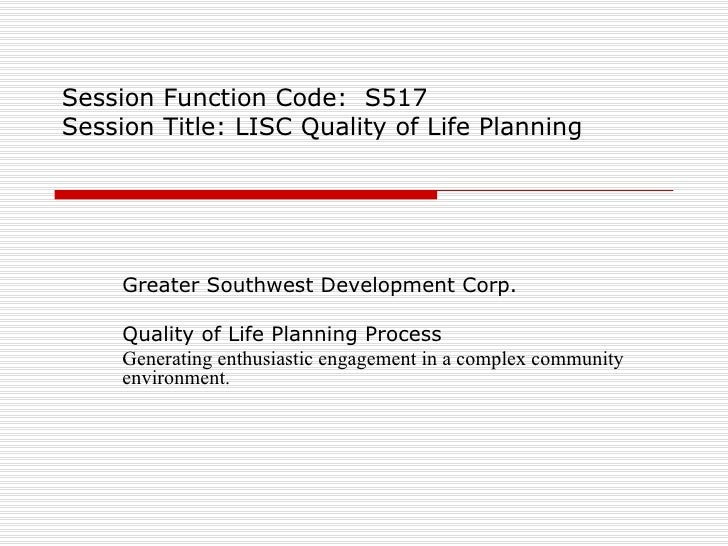 Session Function Code:  S517 Session Title: LISC Quality of Life Planning Greater Southwest Development Corp. Quality of L...