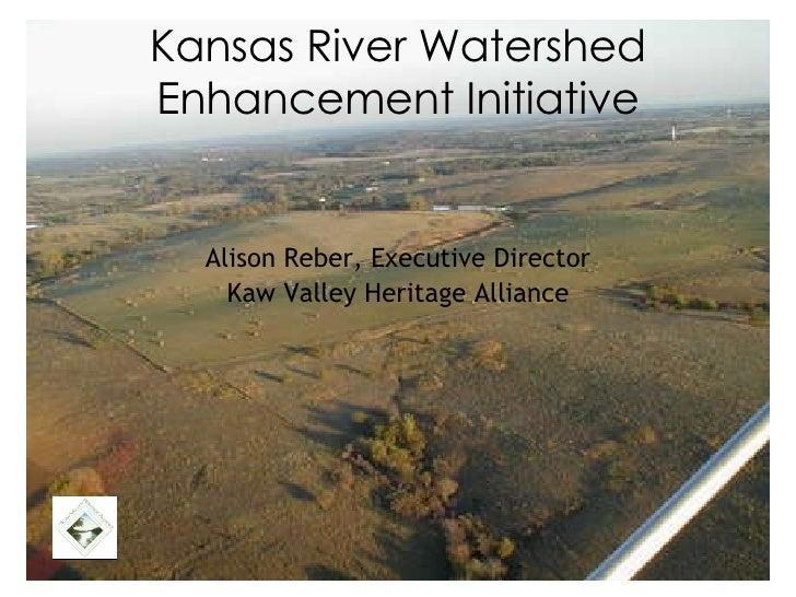 Kansas River Watershed Enhancement Initiative <ul><li>Alison Reber, Executive Director </li></ul><ul><li>Kaw Valley Herita...