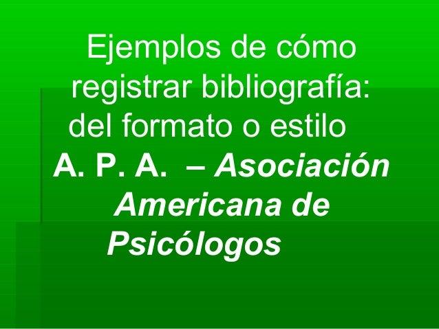 Ejemplos de cómo registrar bibliografía: del formato o estiloA. P. A. – Asociación    Americana de    Psicólogos
