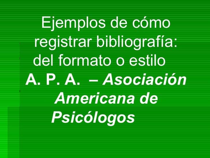 Ejemplos de cómo registrar bibliografía: del formato o estilo  A. P. A.  –  Asociación Americana de Psicólogos