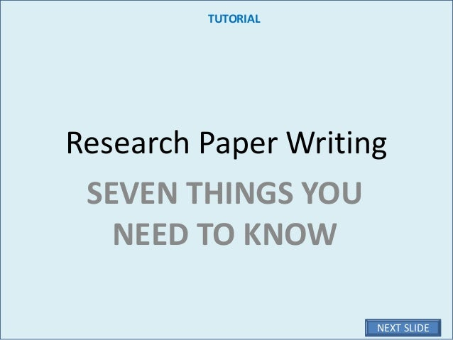 Research Paper Writing SEVEN THINGS YOU NEED TO KNOW TUTORIAL NEXT SLIDE