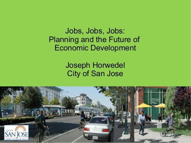 Jobs, Jobs, Jobs:Planning and the Future of Economic Development    Joseph Horwedel    City of San Jose