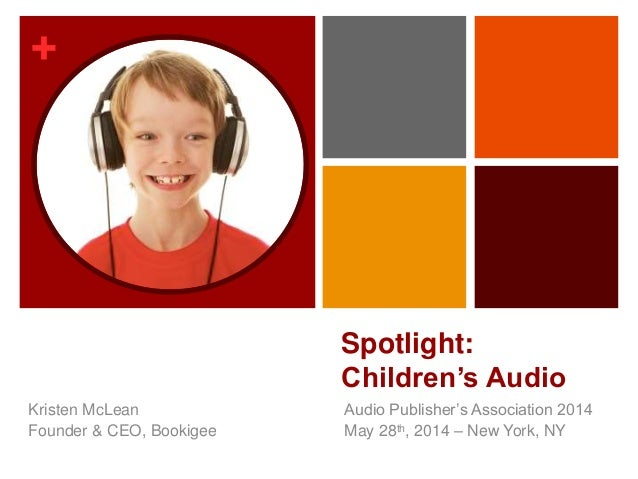 + Spotlight: Children's Audio Audio Publisher's Association 2014 May 28th, 2014 – New York, NY Kristen McLean Founder & CE...