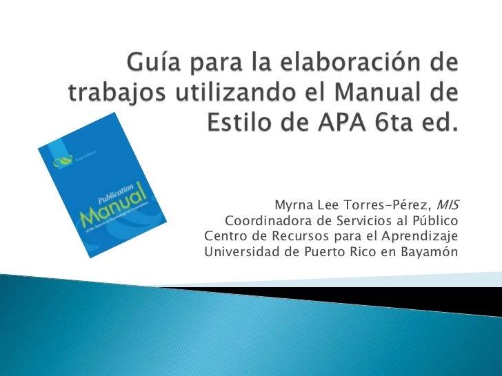 Guía para la elaboración de trabajosutilizando el Manual de Estilo de APA 6ta ed.<br />Myrna Lee Torres-Pérez, MIS<br />Co...