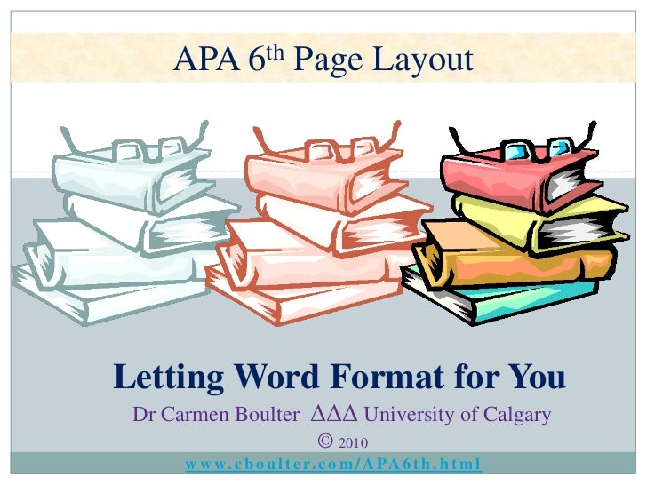 APA 6th Page Layout<br />Letting Word Format for You<br />Dr Carmen BoulterΔΔΔ University of Calgary<br />© 2010<br />www....