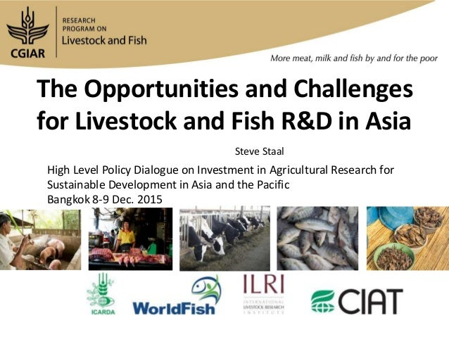 The Opportunities and Challenges for Livestock and Fish R&D in Asia Steve Staal High Level Policy Dialogue on Investment i...