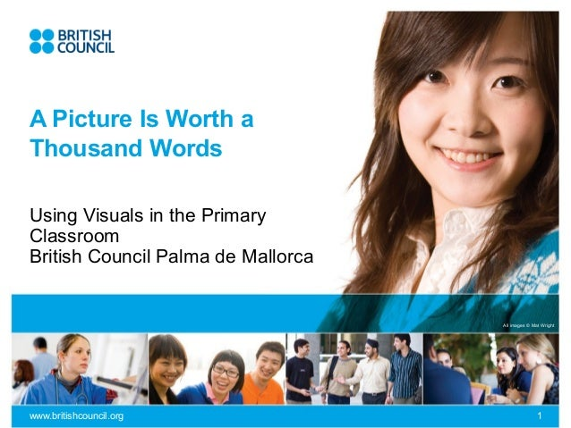 A Picture Is Worth a Thousand Words Using Visuals in the Primary Classroom British Council Palma de Mallorca  All images ©...