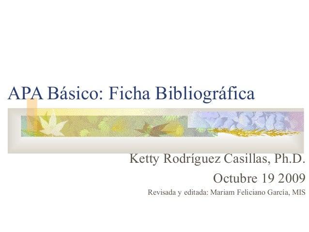 APA Básico: Ficha Bibliográfica Ketty Rodríguez Casillas, Ph.D. Octubre 19 2009 Revisada y editada: Mariam Feliciano Garcí...