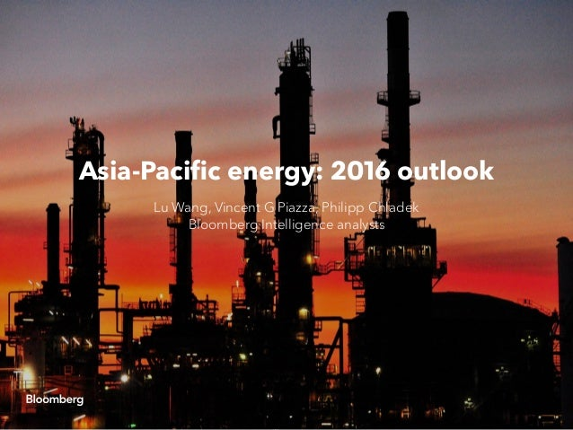 Asia-Pacific energy: 2016 outlook Lu Wang, Vincent G Piazza, Philipp Chladek Bloomberg Intelligence analysts