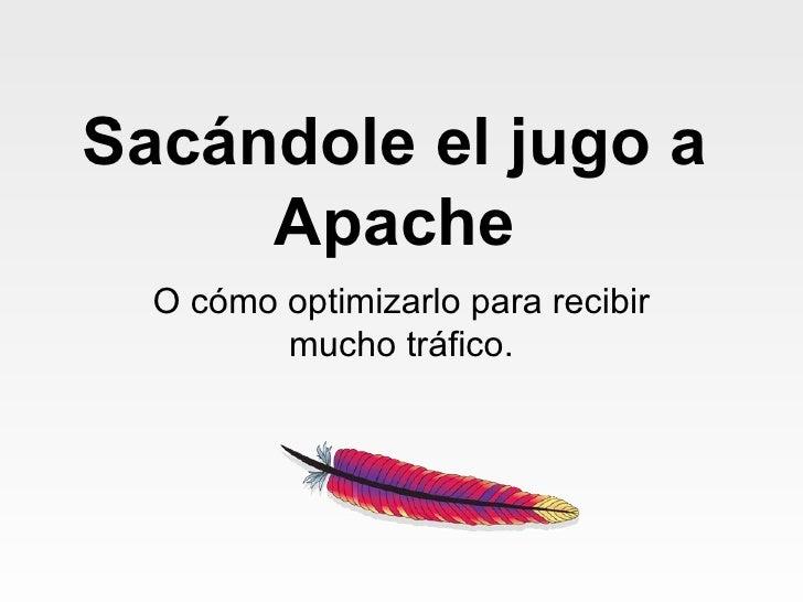 Sacándole  el  jugo  a Apache O cómo optimizarlo para recibir mucho tráfico.