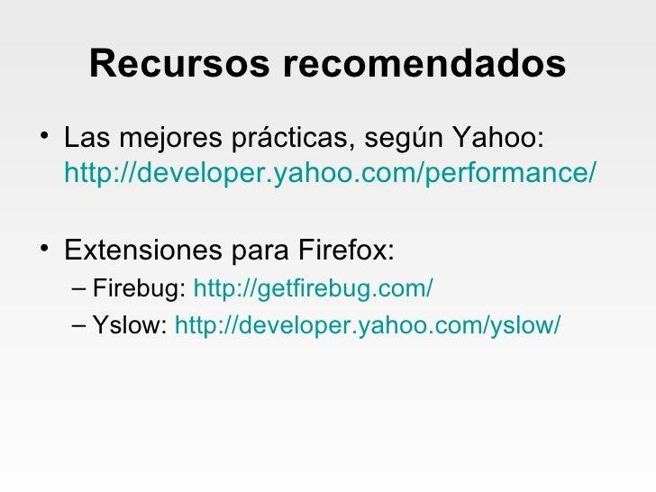 Recursos recomendados <ul><li>Las mejores prácticas, según Yahoo: http:// developer.yahoo.com /performance/ </li></ul><ul>...