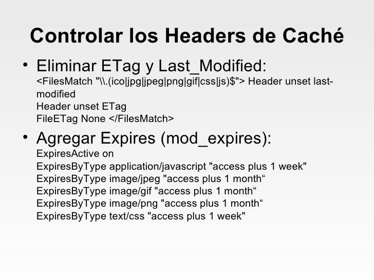 Controlar los Headers de Caché <ul><li>Eliminar ETag y Last_Modified: <FilesMatch &quot;(ico jpg jpeg png gif css js)$&quo...