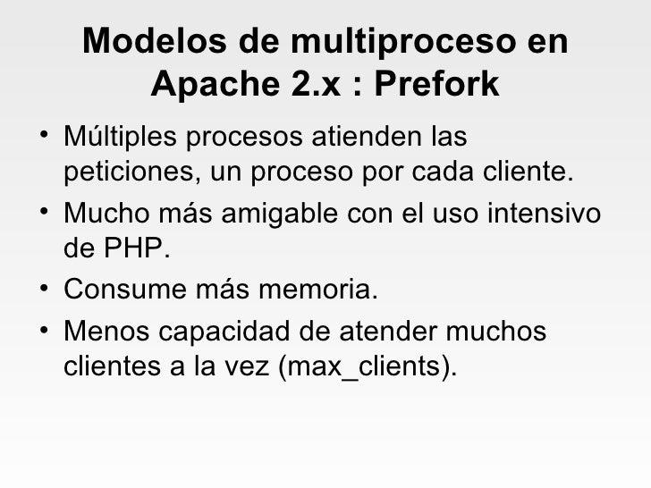 Modelos de multiproceso en Apache 2.x : Prefork <ul><li>Múltiples procesos atienden las peticiones, un proceso por cada cl...