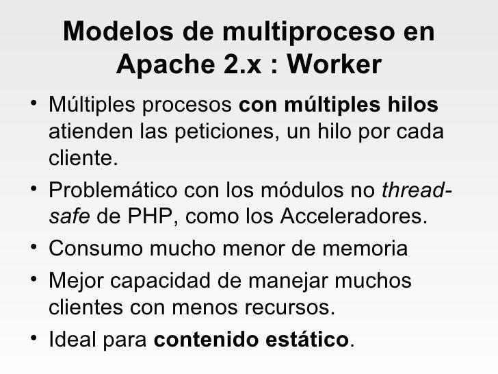 Modelos de multiproceso en Apache 2.x : Worker <ul><li>Múltiples procesos  con múltiples hilos  atienden las peticiones, u...