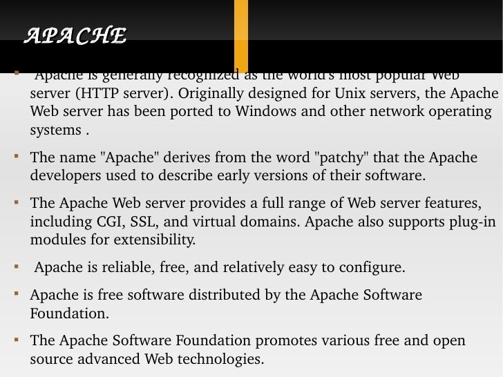 APACHE <ul><li>Apache is generally recognized as the world's most popular Web server (HTTP server). Originally designed fo...