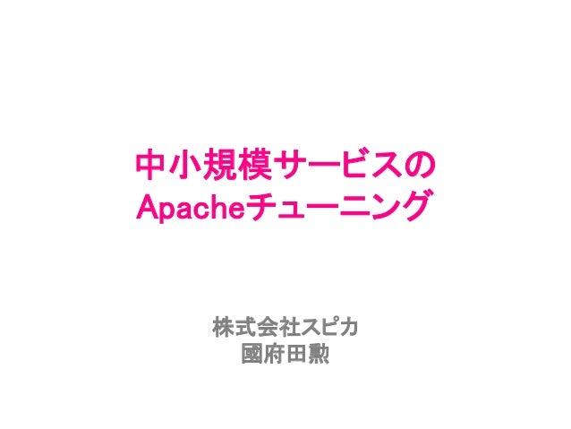 中小規模サービスの Apacheチューニング 株式会社スピカ 國府田勲