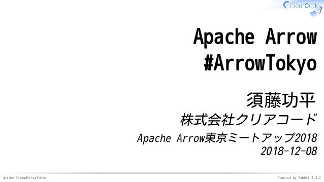 Apache Arrow#ArrowTokyo Powered by Rabbit 2.2.2 Apache Arrow #ArrowTokyo 須藤功平 株式会社クリアコード Apache Arrow東京ミートアップ2018 2018-12-...