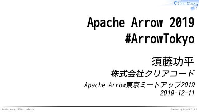 Apache Arrow 2019#ArrowTokyo Powered by Rabbit 3.0.1 Apache Arrow 2019 #ArrowTokyo 須藤功平 株式会社クリアコード Apache Arrow東京ミートアップ201...