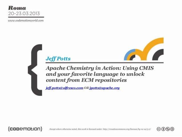 Jeff PottsApache Chemistry in Action: Using CMISand your favorite language to unlockcontent from ECM repositoriesjeff.pott...