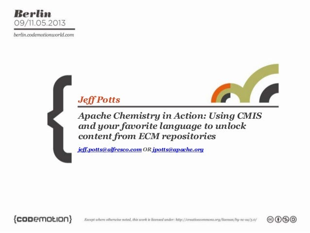 Apache Chemistry in Action: Using CMISand your favorite language to unlockcontent from ECM repositoriesJeff Pottsjeff.pott...