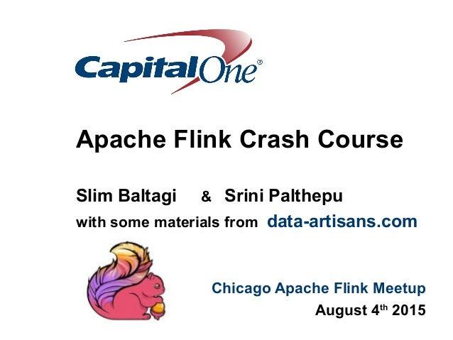 Apache Flink Crash Course Slim Baltagi & Srini Palthepu with some materials from data-artisans.com Chicago Apache Flink Me...