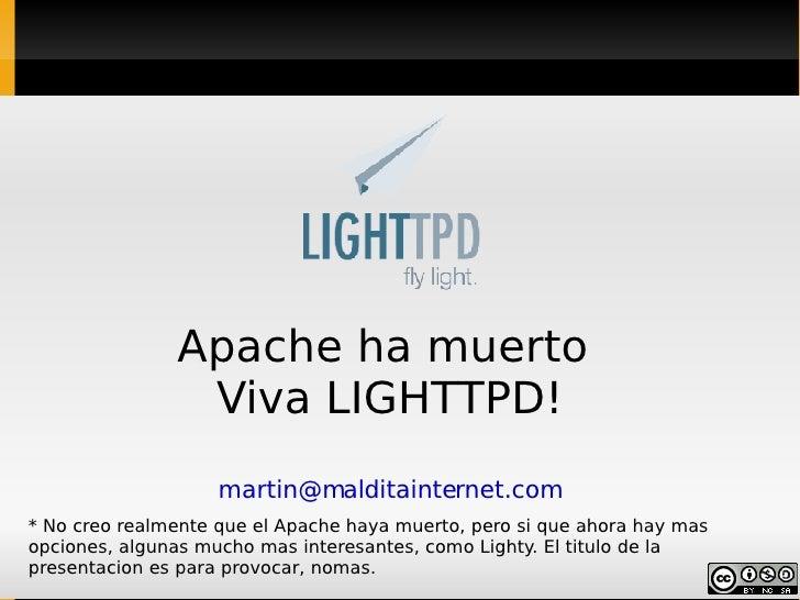 Apache ha muerto  Viva LIGHTTPD! [email_address] * No creo realmente que el Apache haya muerto, pero si que ahora hay mas ...
