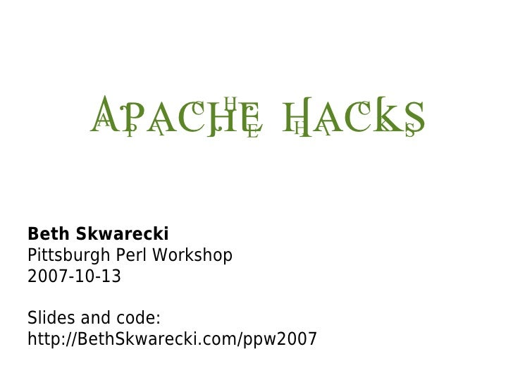 Apache Hacks  Beth Skwarecki Pittsburgh Perl Workshop 2007-10-13  Slides and code: http://BethSkwarecki.com/ppw2007