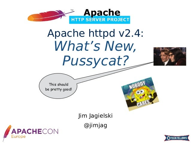 Jim Jagielski @jimjag Apache httpd v2.4: What's New, Pussycat? This should be pretty good!