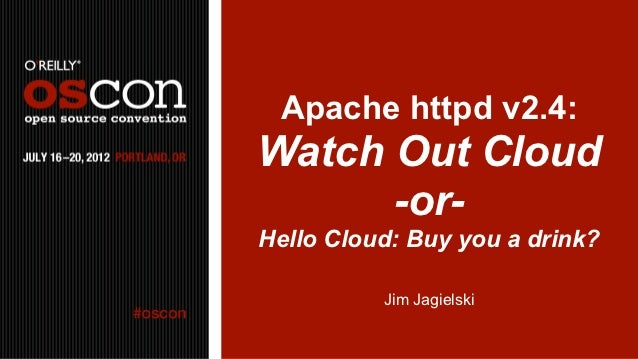 Apache httpd v2.4:Watch Out Cloud      -or-Hello Cloud: Buy you a drink?          Jim Jagielski