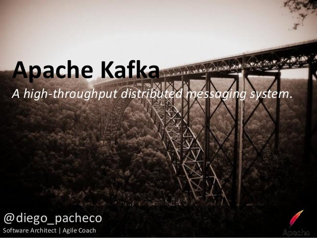 Apache Kafka   A high-throughput distributed messaging system.@diego_pachecoSoftware Architect | Agile Coach
