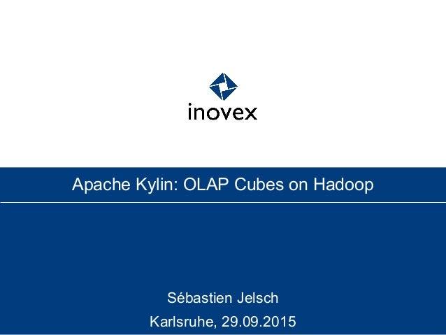 Sébastien Jelsch Karlsruhe, 29.09.2015 Apache Kylin: OLAP Cubes on Hadoop