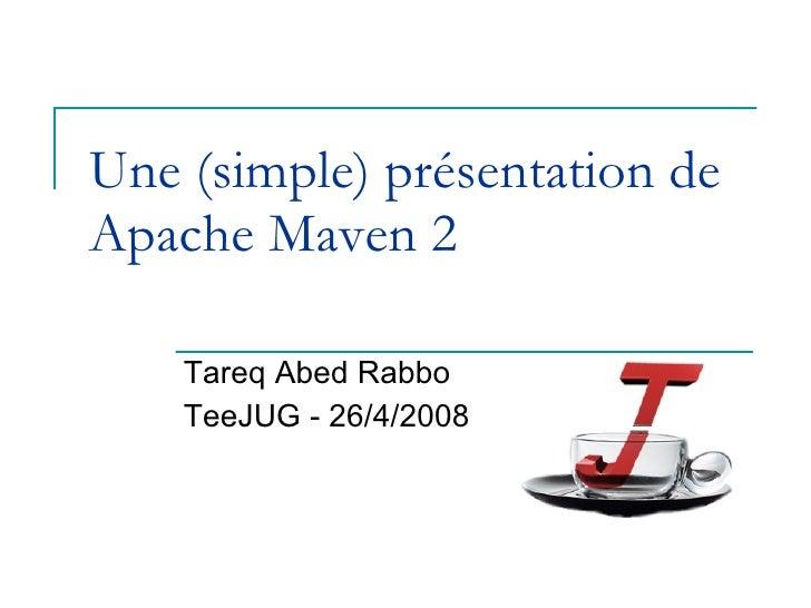 Une (simple) présentation de Apache Maven 2 Tareq Abed Rabbo TeeJUG - 26/4/2008