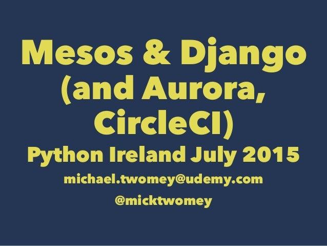 Mesos & Django (and Aurora, CircleCI) Python Ireland July 2015 michael.twomey@udemy.com @micktwomey