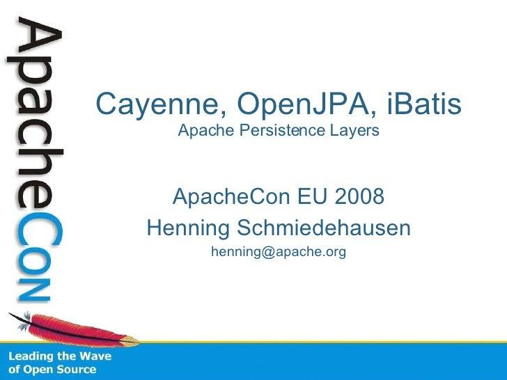 Cayenne, OpenJPA, iBatis  Apache Persistence Layers ApacheCon EU 2008 Henning Schmiedehausen [email_address]