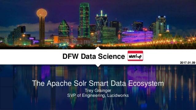 The Apache Solr Smart Data Ecosystem Trey Grainger SVP of Engineering, Lucidworks DFW Data Science 2017.01.09