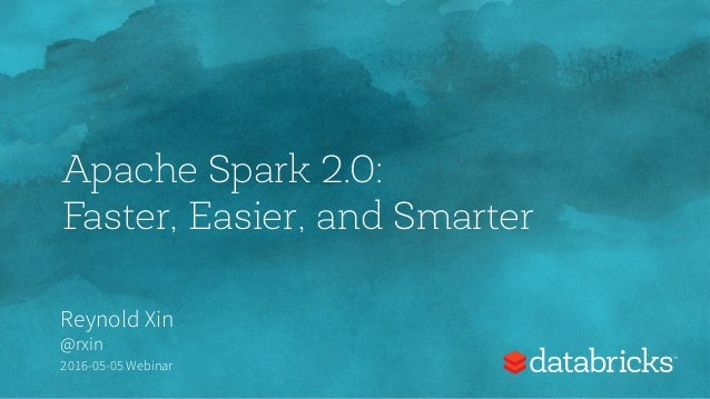 Apache Spark 2.0: Faster, Easier, and Smarter Reynold Xin @rxin 2016-05-05 Webinar