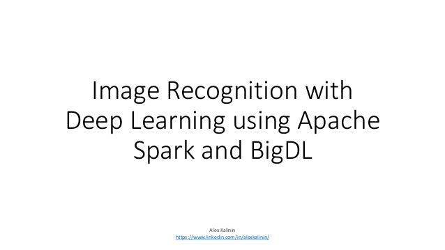 Image Recognition with Deep Learning using Apache Spark and BigDL Alex Kalinin https://www.linkedin.com/in/alexkalinin/