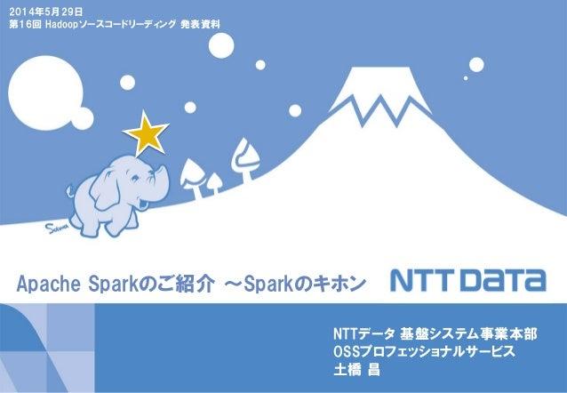 Apache Sparkのご紹介 ~Sparkのキホン NTTデータ 基盤システム事業本部 OSSプロフェッショナルサービス 土橋 昌 2014年5月29日 第16回 Hadoopソースコードリーディング 発表資料