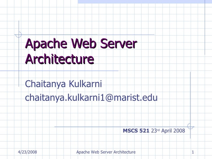 Apache Web Server Architecture Chaitanya Kulkarni [email_address] MSCS 521  23 rd  April 2008 4/23/2008 Apache Web Server ...