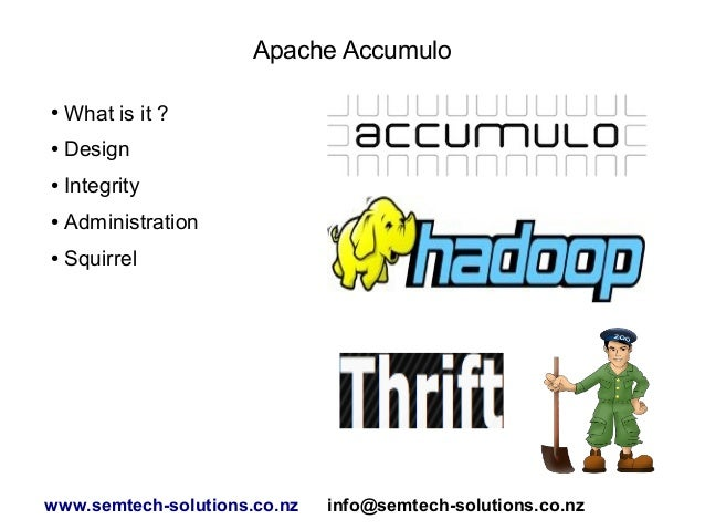 Apache Accumulo ● What is it ? ● Design ● Integrity ● Administration ● Squirrel www.semtech-solutions.co.nz info@semtech-s...