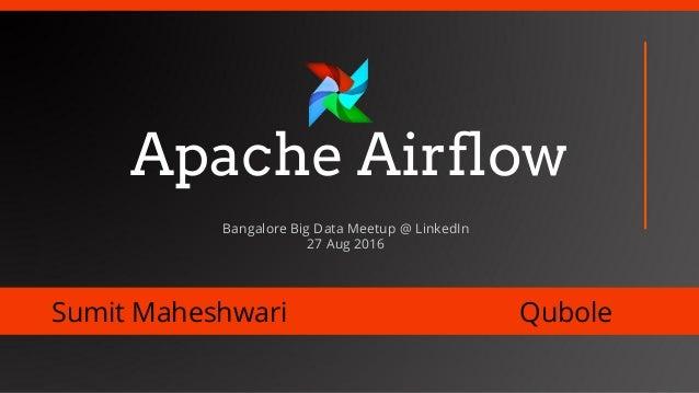 Apache Airflow Sumit Maheshwari Qubole Bangalore Big Data Meetup @ LinkedIn 27 Aug 2016