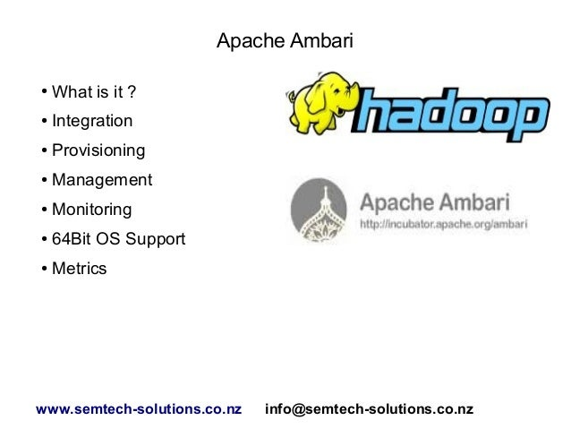 Apache Ambari ● What is it ? ● Integration ● Provisioning ● Management ● Monitoring ● 64Bit OS Support ● Metrics www.semte...