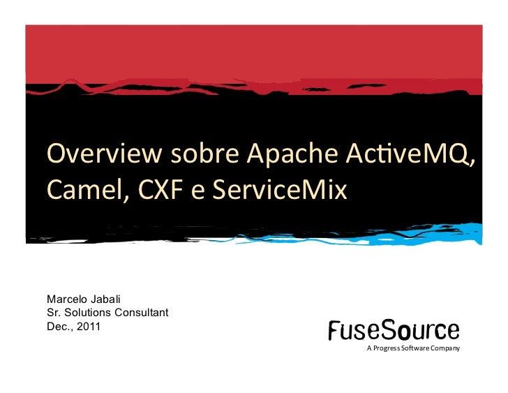 Overview sobre Apache Ac6veMQ, Camel, CXF e ServiceMix  Marcelo Jabali Sr. Solutions Consultant Dec., 2011...